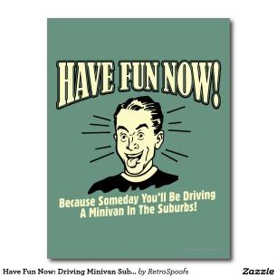 have_fun_now_driving_minivan_suburbs_postcard-rab77b23936794f6da00dd9f839a37539_vgbaq_8byvr_1024